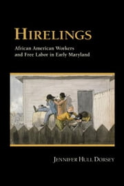 Hirelings - African American Workers and Free Labor in Early Maryland ebook by Jennifer Hull Dorsey
