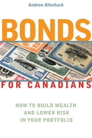 Bonds for Canadians - How to Build Wealth and Lower Risk in Your Portfolio ebook by Andrew Allentuck