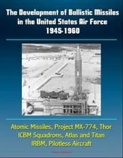 The Development of Ballistic Missiles in the United States Air Force 1945-1960: Atomic Missiles, Project MX-774, Thor, ICBM Squadrons, Atlas and Titan, IRBM, Pilotless Aircraft ebook by Progressive Management