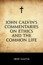 John Calvin's Commentaries on Ethics and the Common Life ebook by John Calvin