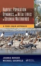 Habitat, Population Dynamics, and Metal Levels in Colonial Waterbirds - A Food Chain Approach ebook by Joanna Burger, Michael Gochfeld