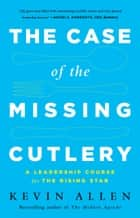 The Case of the Missing Cutlery - A Leadership Course for the Rising Star ebook by Kevin Allen