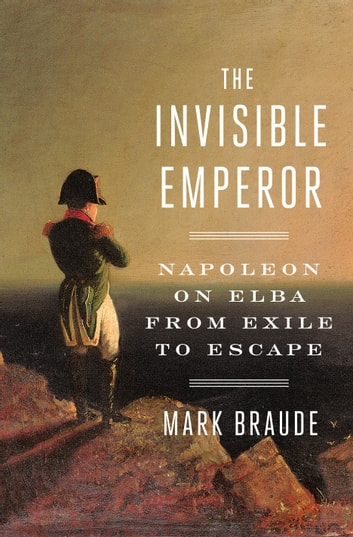 The Invisible Emperor - Napoleon on Elba from Exile to Escape ebook by Mark Braude