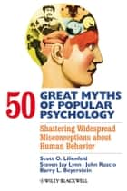 50 Great Myths of Popular Psychology - Shattering Widespread Misconceptions about Human Behavior ebook by Scott O. Lilienfeld, Steven Jay Lynn, John Ruscio, Barry L. Beyerstein