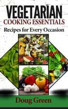 Vegetarian Cooking Essentials - Recipes For Every Occasion ebook by Doug Green