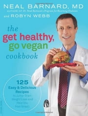 The Get Healthy, Go Vegan Cookbook - 125 Easy and Delicious Recipes to Jump-Start Weight Loss and Help You Feel Great ebook by Neal Barnard,Robyn Webb
