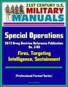 21st Century U.S. Military Manuals: Special Operations - 2012 Army Doctrine Reference Publication No. 3-05, Fires, Targeting, Intelligence, Sustainment (Professional Format Series) ebook by Progressive Management