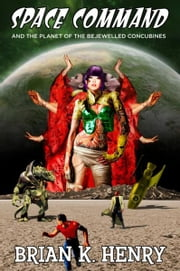 Space Command and the Planet of the Bejewelled Concubines ebook by Brian K. Henry