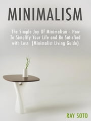 Minimalism: The Simple Joy Of Minimalism - How To Simplify Your Life and Be Satisfied with Less (Minimalist Living Guide) ekitaplar by Ray Soto