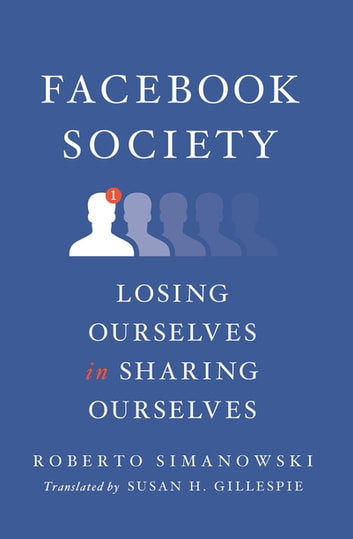 Facebook Society - Losing Ourselves in Sharing Ourselves ebook by Roberto Simanowski