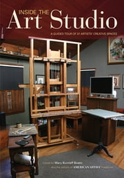 Inside the Art Studio - A Guided Tour of 37 Artists' Creative Spaces ebook by Mary Burzlaff Bostic