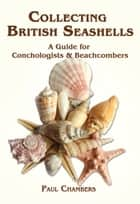 British Seashells - A Guide for Collectors and Beachcombers ebook by Paul Chambers, George Sowerby