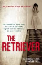 The Retriever - The True Story Of A Child Retrieval Expert And The Families He Has Reunited ebook by Grantlee Kieza, Keith Schafferius