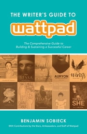 The Writer's Guide to Wattpad - The Comprehensive Guide to Building and Sustaining a Successful Career ebook by Benjamin Sobieck, Wattpad Wattpad
