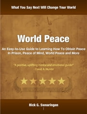 World Peace - An Easy-to-Use Guide to Learning How To Obtain Peace In Prison, Peace of Mind, World Peace and More ebook by Rick Swearingen