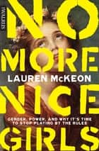 No More Nice Girls - Gender, Power, and Why It's Time to Stop Playing by the Rules ebook by Lauren McKeon
