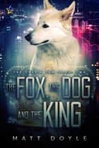 The Fox, the Dog, and the King ebook by Matt Doyle