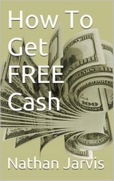 How To Get FREE Cash ebook by Nathan Jarvis