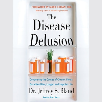 The Disease Delusion - Conquering the Causes of Chronic Illness for a Healthier, Longer, and Happier Life audiobook by Jeffrey S. Bland,Mark Hyman