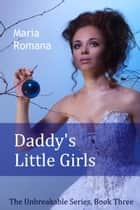 Daddy's Little Girls - Book Three of The Unbreakable Series ebook by Maria Romana
