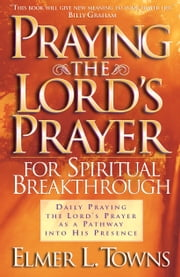 Praying the Lord's Prayer for Spiritual Breakthrough ebook by Elmer L. Towns,Yonggi Cho