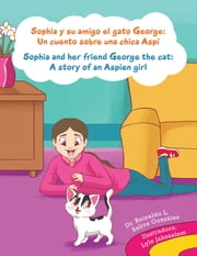 Sophia Y Su Amigo El Gato George/ Sophia and Her Friend George the Cat - Un Cuento Sobre Una Chica Aspi/A Story of an Aspien Girl ebook by Reinaldo Luis Saliva González, Lyle Jakosalem