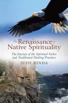 The Renaissance of Native Spirituality - The Journey of the Spiritual Seeker and Traditional Healing Practices ebook by Judy Binda