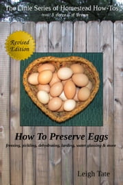 How To Preserve Eggs: Freezing, Pickling, Dehydrating, Larding, Water Glassing, & More ebook by Leigh Tate