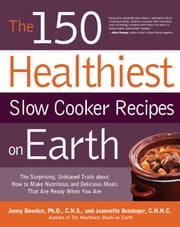 The 150 Healthiest Slow Cooker Recipes on Earth: The Surprising Unbiased Truth About How to Make Nutritious and Delicious Meals that are Ready When Y - The Surprising Unbiased Truth About How to Make Nutritious and Delicious Meals that are Ready When Y ebook by Jonny Bowden,Jeannette Bessinger
