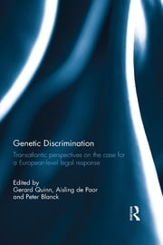 Genetic Discrimination - Transatlantic Perspectives on the Case for a European Level Legal Response ebook by Gerard Quinn,Aisling de Paor,Peter Blanck