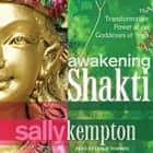 Awakening Shakti - The Transformative Power of the Goddesses of Yoga audiobook by Sally Kempton