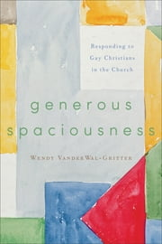 Generous Spaciousness - Responding to Gay Christians in the Church ebook by Wendy VanderWal-Gritter