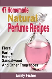 47 Homemade Natural Perfume Recipes: Floral, Earthy, Herbal, Sandalwood And Other Fragrances ebook by Emily Fisher