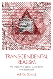 Transcendental Realism - The Image-Art of Egoless Coincidence With Reality Itself ebook by Adi Da Samraj