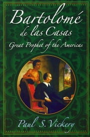 Bartolomé de las Casas: Great Prophet of the Americas ebook by Paul S. Vickery