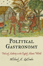 Political Gastronomy - Food and Authority in the English Atlantic World ebook by Michael A. LaCombe