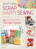Scrap Happy Sewing - 18 Easy Sewing Projects for DIY Gifts and Toys from Fabric Remnants ebook by Kim Kruzich