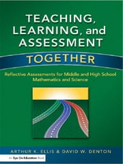 Teaching, Learning, and Assessment Together - Reflective Assessments for Middle and High School Mathematics and Science ebook by Arthur K. Ellis,David Denton