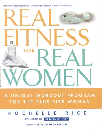 Real Fitness for Real Women - A Unique Workout Program for the Plus-Size Woman ebook by Rochelle Rice, Founder of In Fitness & In Health Home of Plus-Size Ex