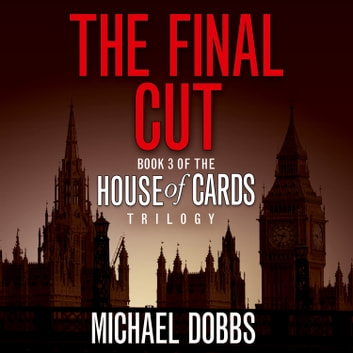 The Final Cut (House of Cards Trilogy, Book 3) audiobook by Michael Dobbs