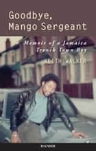 Goodbye, Mango Sergeant ebook by Keith Walker