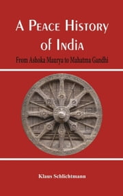 A Peace History of India: From Ashoka Maurya to Mahatma Gandhi ebook by Klaus Schlichtmann