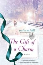 The Gift of a Charm - A Novel ebook by Melissa Hill