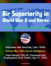 Air Superiority in World War II and Korea: Interviews with Generals, Late 1940s, Korean War, Ultra Secret Intelligence, Field Manual 100-20, Command and Employment of Air Power, July 21, 1943 ebook by Progressive Management