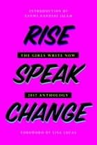 Rise Speak Change - The 2017 Girls Write Now Anthology ebook by Girls Write Now, Molly MacDermot, Lisa Lucas,...