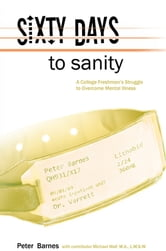 Sixty Days to Sanity, A College Freshman's Struggle to Overcome Mental Illness ebook by Pete Barnes