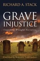 Grave injustice - Unearthing Wrongful Executions ebook by Richard A. Stack
