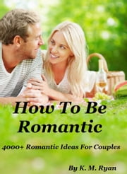 How To Be Romantic ebook by K. M. Ryan