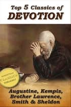 Top 5 Classics of DEVOTION: Confessions of St. Augustine, Imitation of Christ, Practice of the Presence of God, Christian's Secret to a Happy Life, In His Steps ebook by St Augustine, Thomas Kempis, Brother Lawrence
