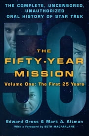 The Fifty-Year Mission: The Complete, Uncensored, Unauthorized Oral History of Star Trek: Volume One: The First 25 Years ebook by Edward Gross,Mark A. Altman